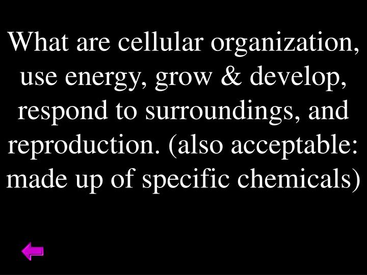 What are cellular organization, use energy, grow & develop, respond to surroundings, and reproduction. (also acceptable: made up of specific chemicals)