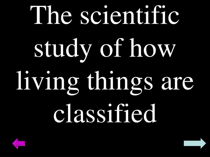 The scientific study of how living things are classified