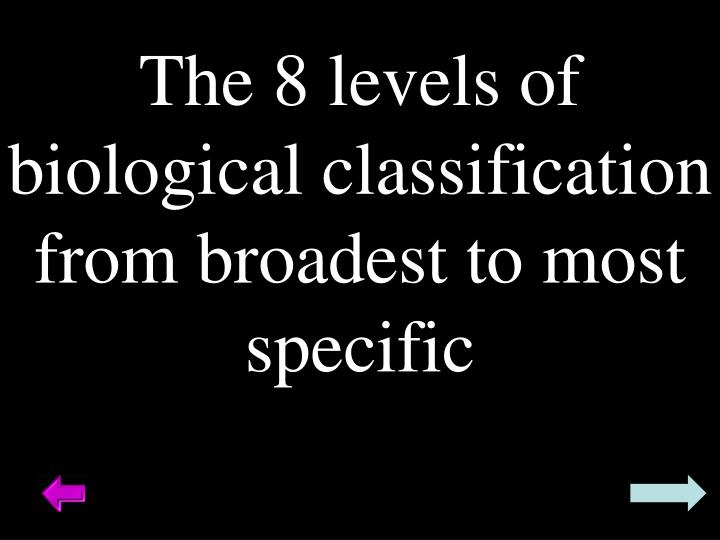 The 8 levels of biological classification from broadest to most specific