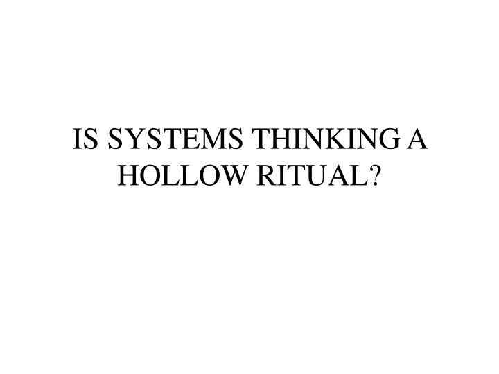 IS SYSTEMS THINKING A HOLLOW RITUAL?
