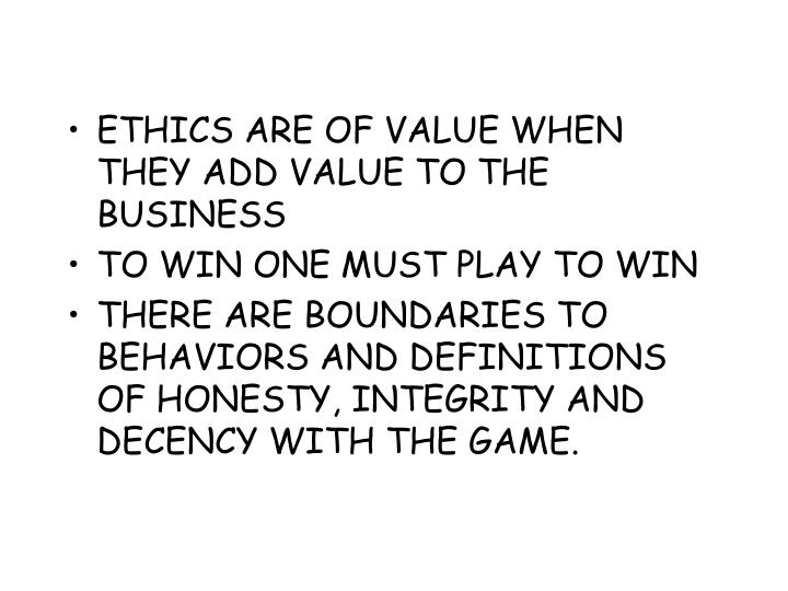 ETHICS ARE OF VALUE WHEN THEY ADD VALUE TO THE BUSINESS