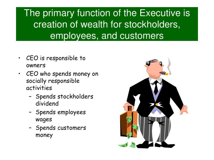 The primary function of the Executive is creation of wealth for stockholders, employees, and customers