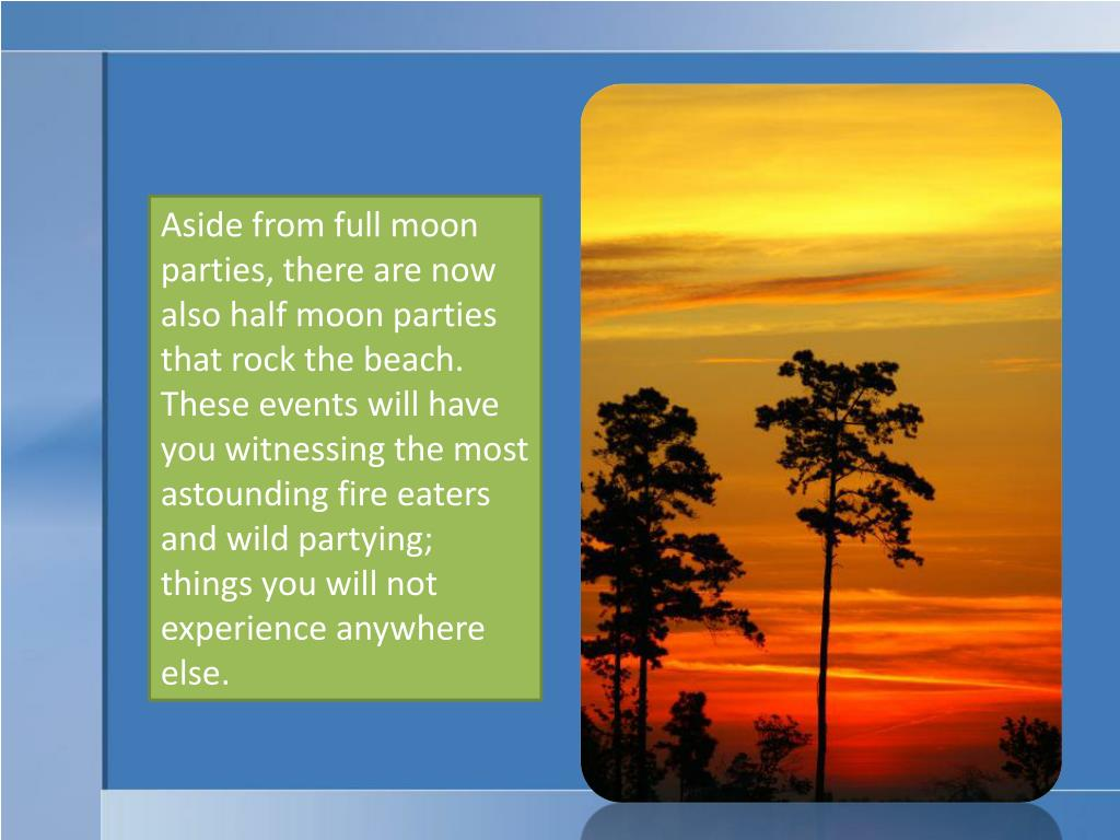 Aside from full moon parties, there are now also half moon parties that rock the beach. These events will have you witnessing the most astounding fire eaters and wild partying; things you will not experience anywhere else.