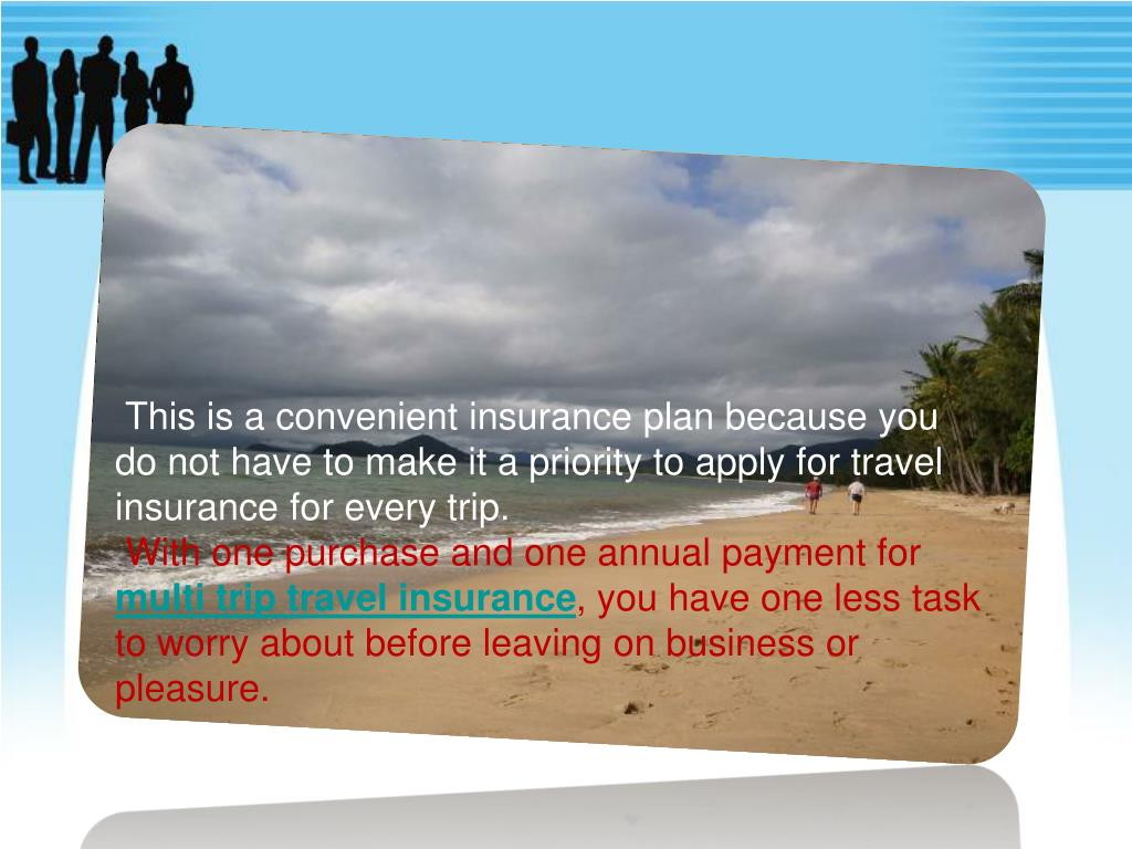This is a convenient insurance plan because you do not have to make it a priority to apply for travel insurance for every trip.