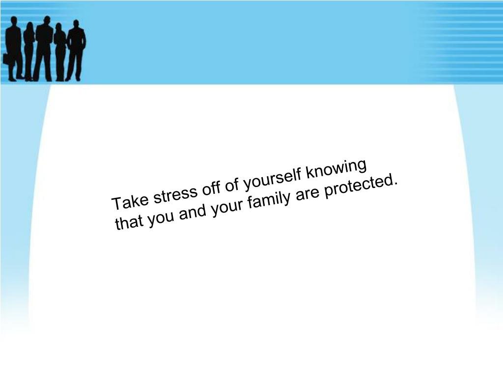 Take stress off of yourself knowing that you and your family are protected.