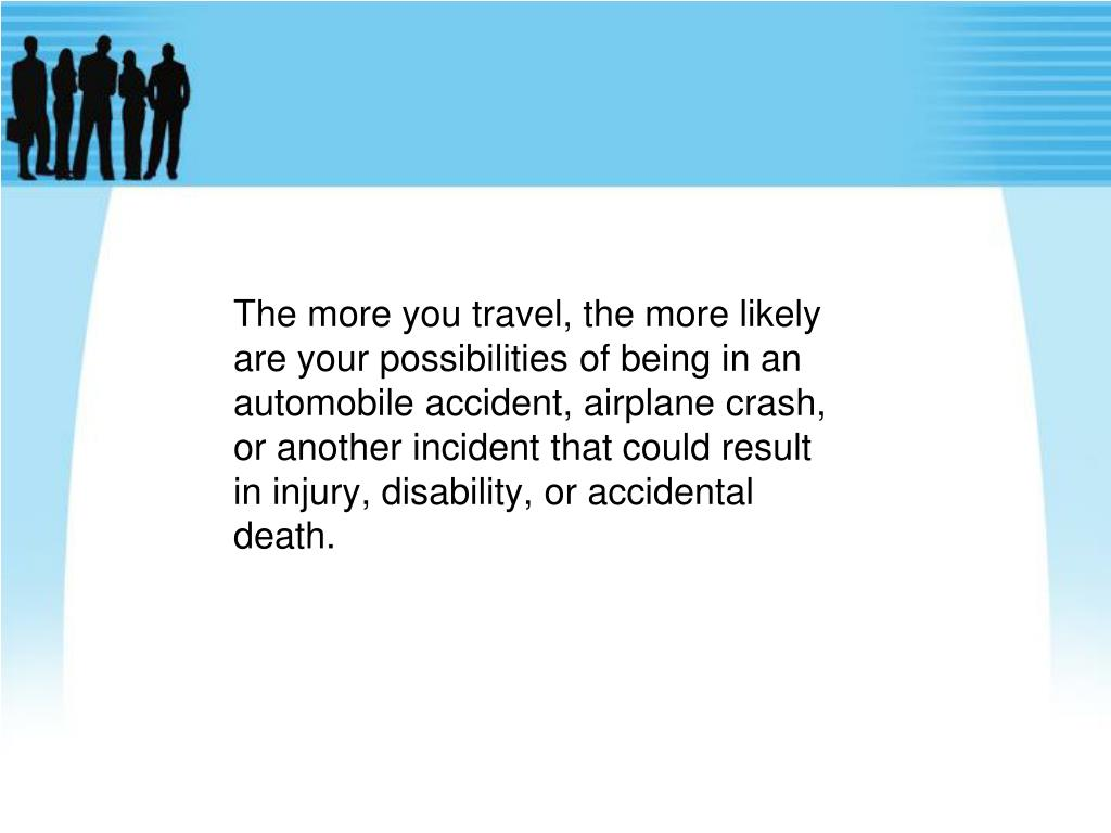 The more you travel, the more likely are your possibilities of being in an automobile accident, airplane crash, or another incident that could result in injury, disability, or accidental death.