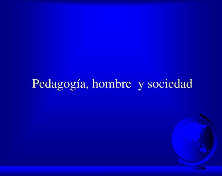Pedagogía, hombre  y sociedad