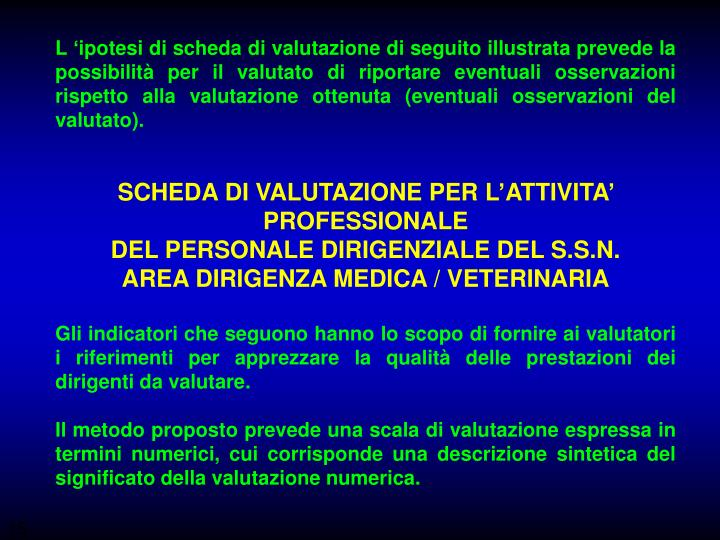 L 'ipotesi di scheda di valutazione di seguito illustrata prevede la possibilità per il valutato di riportare eventuali osservazioni rispetto alla valutazione ottenuta (eventuali osservazioni del valutato).