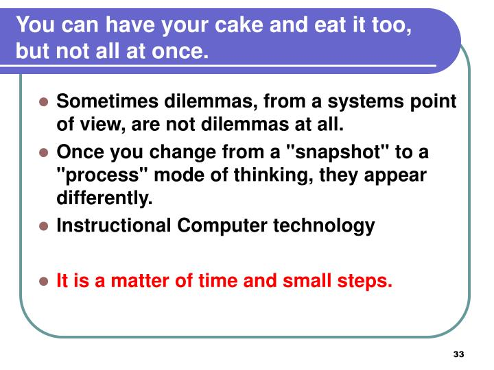 You can have your cake and eat it too, but not all at once.