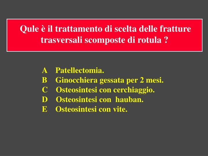 Qule è il trattamento di scelta delle fratture trasversali scomposte di rotula ?