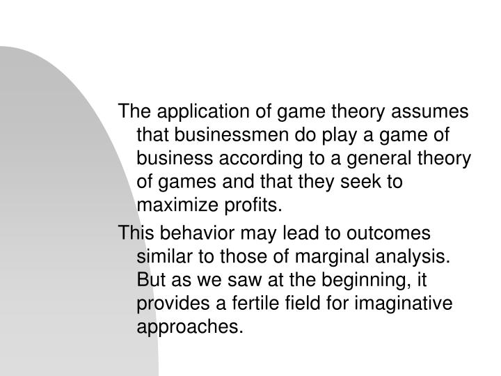 The application of game theory assumes that businessmen do play a game of business according to a general theory of games and that they seek to maximize profits.