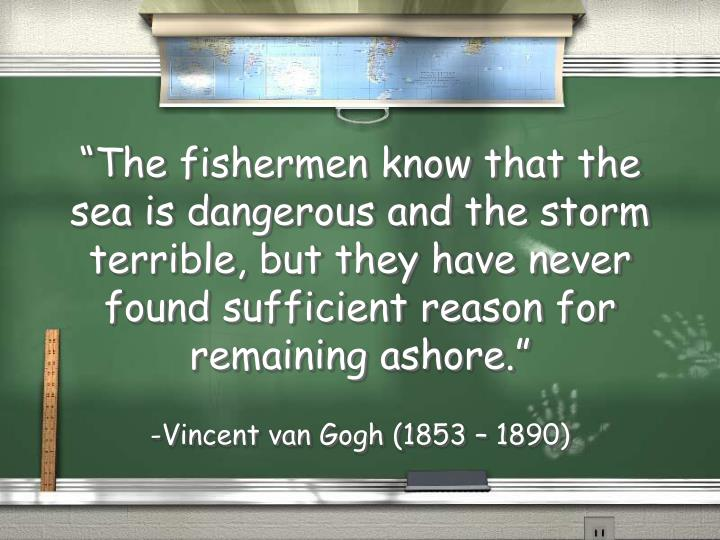 """The fishermen know that the sea is dangerous and the storm terrible, but they have never found sufficient reason for remaining ashore."""