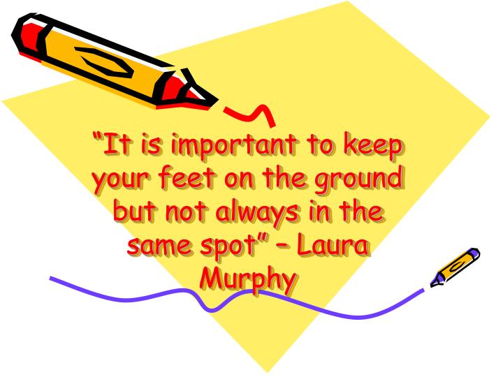 """It is important to keep your feet on the ground but not always in the same spot"" – Laura Murphy"