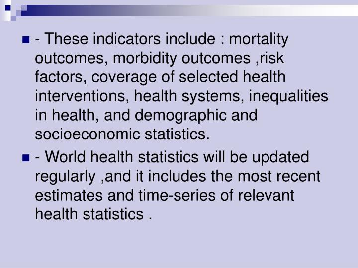- These indicators include : mortality outcomes, morbidity outcomes ,risk factors, coverage of selected health interventions, health systems, inequalities in health, and demographic and socioeconomic statistics.