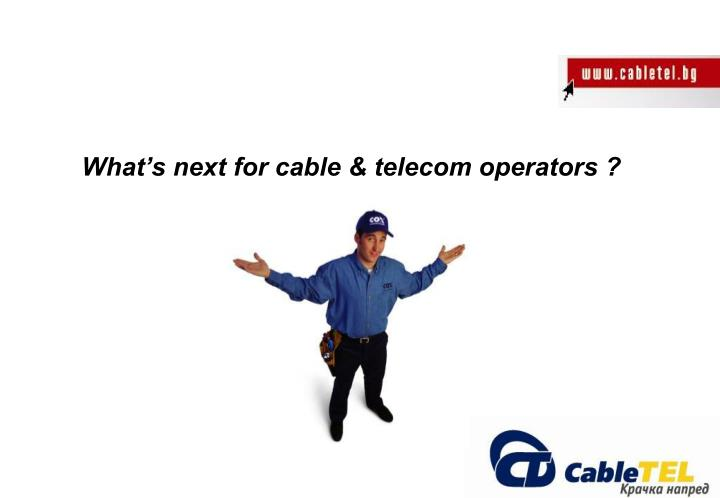 What's next for cable & telecom operators ?
