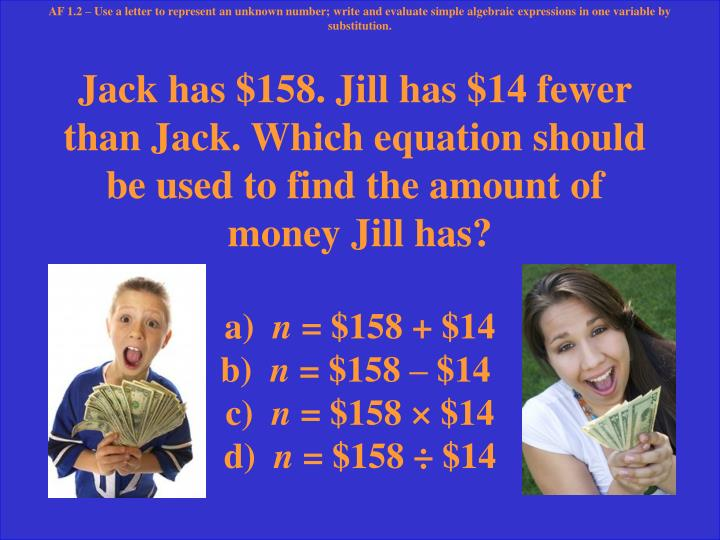 Jack has $158. Jill has $14 fewer