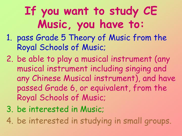 If you want to study CE Music, you have to: