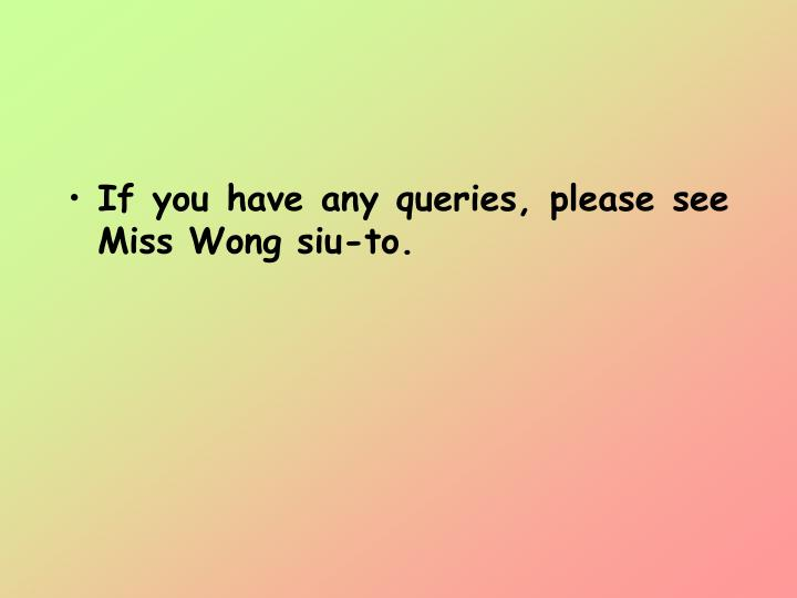 If you have any queries, please see Miss Wong siu-to.