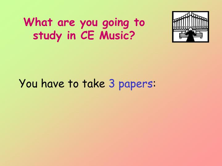 What are you going to study in CE Music?