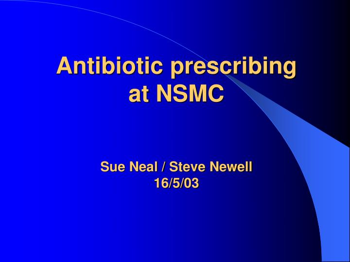 Antibiotic prescribing at nsmc sue neal steve newell 16 5 03