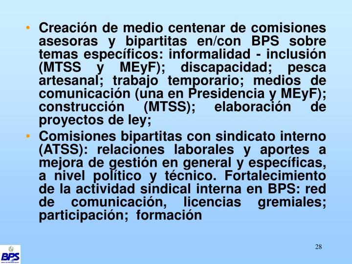 Creación de medio centenar de comisiones asesoras y bipartitas en/con BPS sobre temas específicos: informalidad - inclusión (MTSS y MEyF); discapacidad; pesca artesanal; trabajo temporario; medios de comunicación (una en Presidencia y MEyF); construcción (MTSS); elaboración de proyectos de ley;