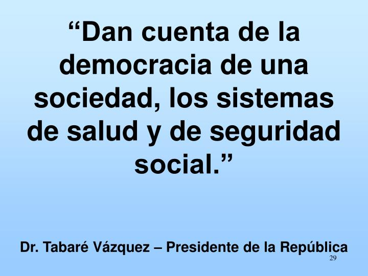 """""""Dan cuenta de la democracia de una sociedad, los sistemas de salud y de seguridad social."""""""
