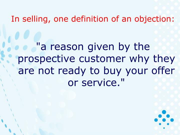 In selling, one definition of an objection: