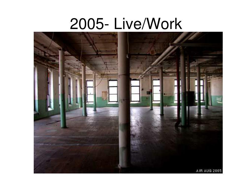2005- Live/Work