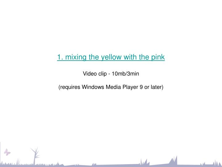 1 mixing the yellow with the pink video clip 10mb 3min requires windows media player 9 or later