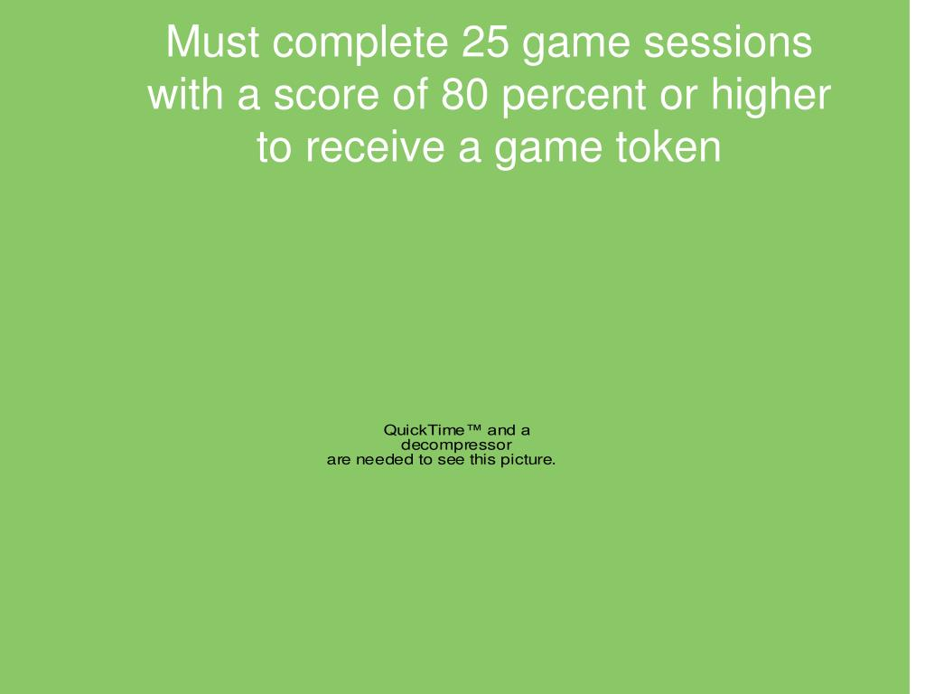 Must complete 25 game sessions with a score of 80 percent or higher to receive a game token