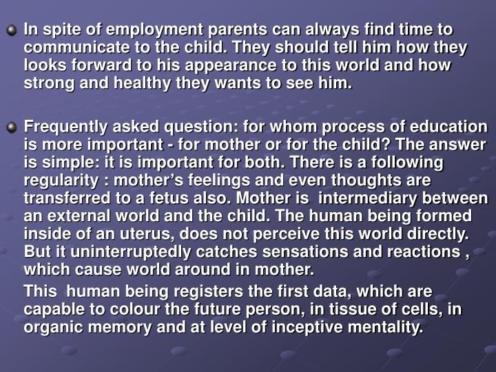 In spite of employment parents can always find time to communicate to the child. They should tell him how they looks forward to his appearance to this world and how strong and healthy they wants to see him.