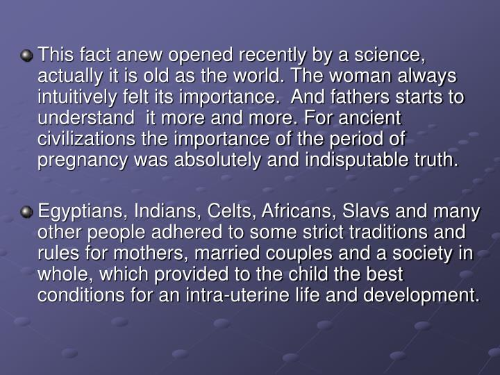 This fact anew opened recently by a science, actually it is old as the world. The woman always intuitively felt its importance.  And fathers starts to understand  it more and more. For ancient civilizations the importance of the period of pregnancy was absolutely and indisputable truth.