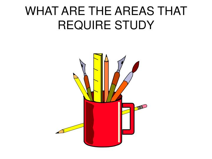 WHAT ARE THE AREAS THAT REQUIRE STUDY