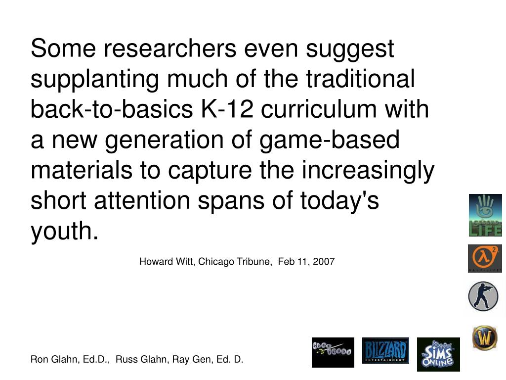 Some researchers even suggest supplanting much of the traditional back-to-basics K-12 curriculum with a new generation of game-based materials to capture the increasingly short attention spans of today's youth.