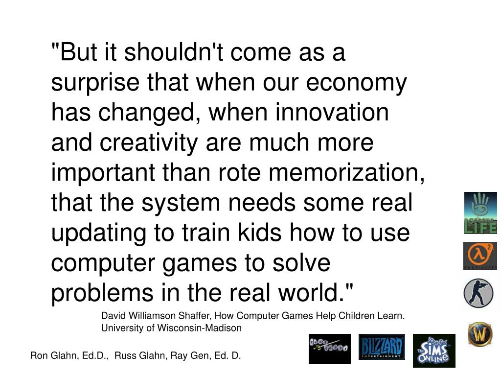 """But it shouldn't come as a surprise that when our economy has changed, when innovation and creativity are much more important than rote memorization, that the system needs some real updating to train kids how to use computer games to solve problems in the real world."""