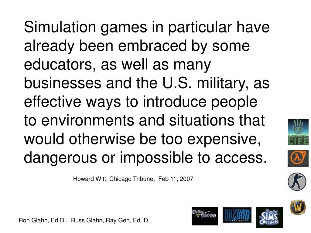 Simulation games in particular have already been embraced by some educators, as well as many businesses and the U.S. military, as effective ways to introduce people to environments and situations that would otherwise be too expensive, dangerous or impossible to access.