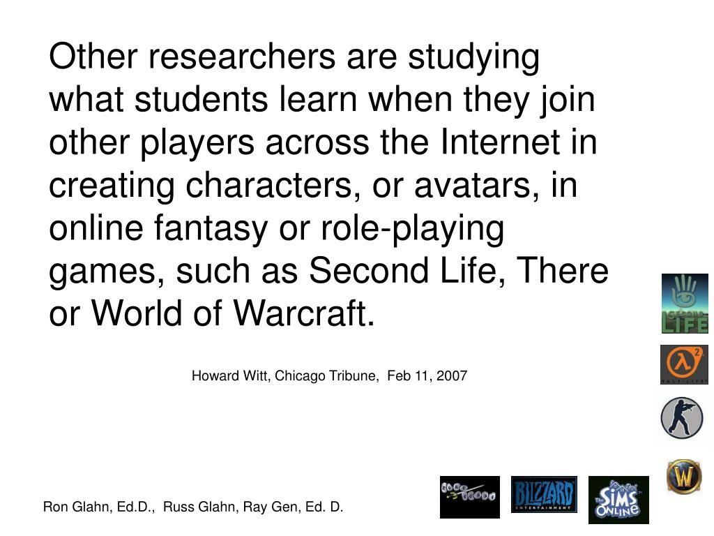 Other researchers are studying what students learn when they join other players across the Internet in creating characters, or avatars, in online fantasy or role-playing games, such as Second Life, There or World of Warcraft.