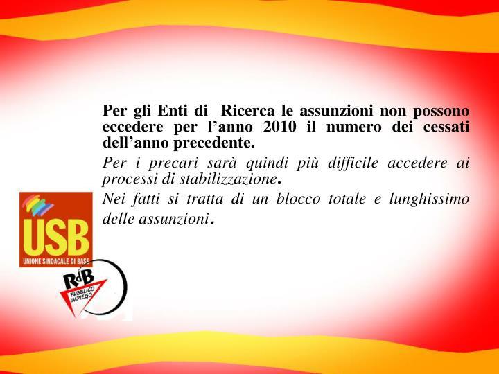 Per gli Enti di  Ricerca le assunzioni non possono eccedere per l'anno 2010 il numero dei cessati dell'anno precedente.