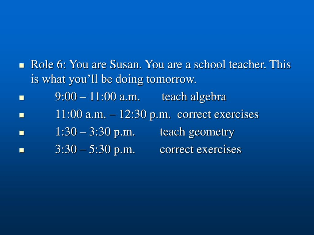 Role 6: You are Susan. You are a school teacher. This is what you'll be doing tomorrow.