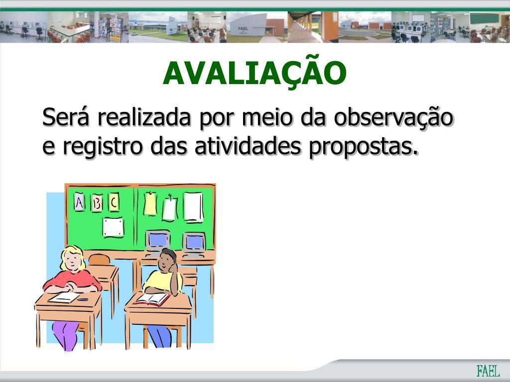Será realizada por meio da observação e registro das atividades propostas.