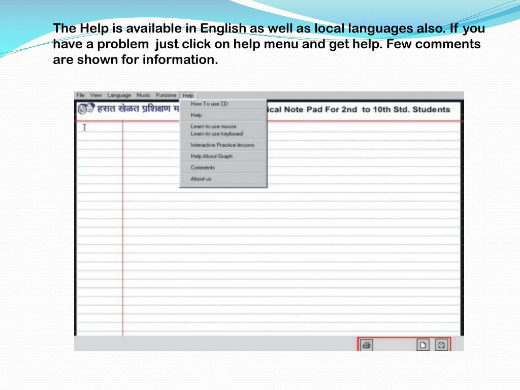 The Help is available in English as well as local languages also. If you have a problem  just click on help menu and get help. Few comments are shown for information.