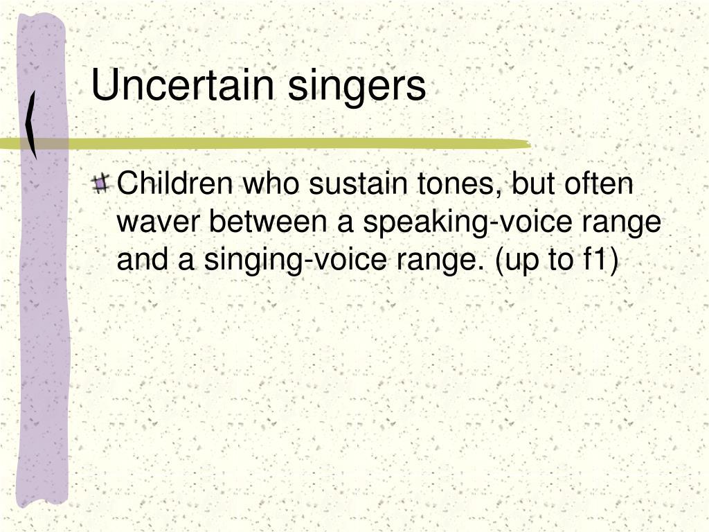 Uncertain singers