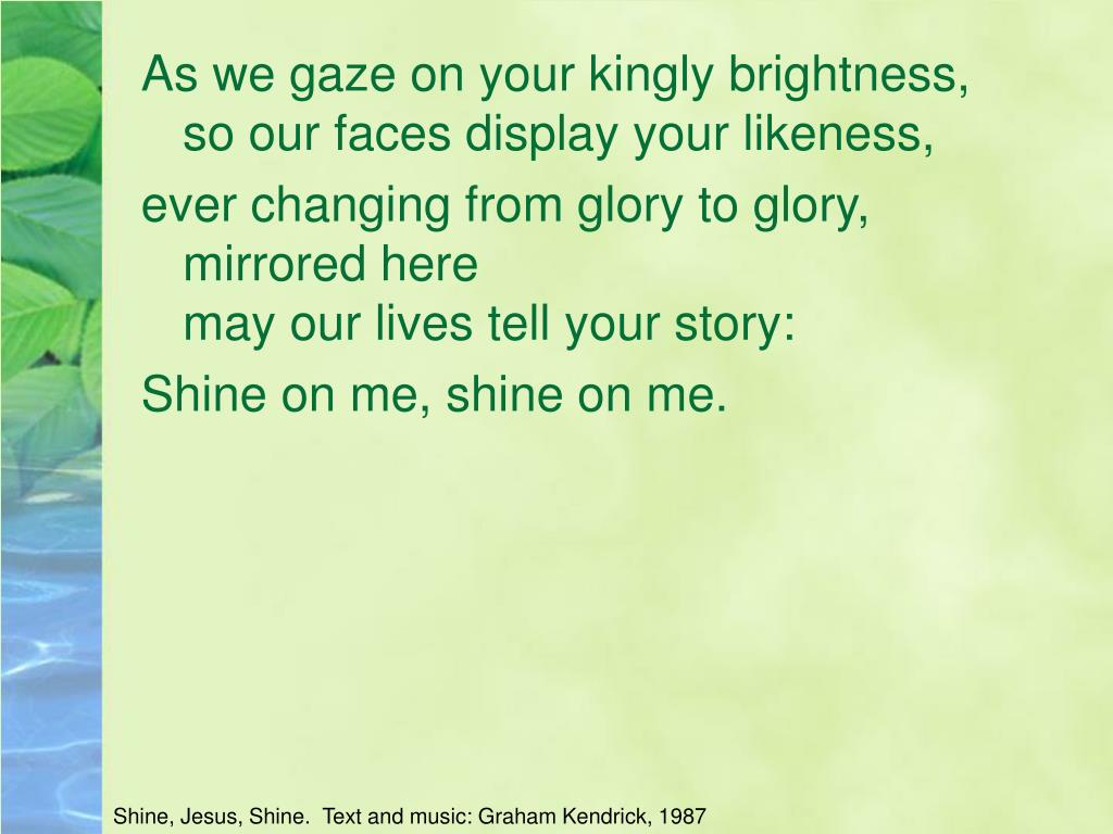 As we gaze on your kingly brightness,