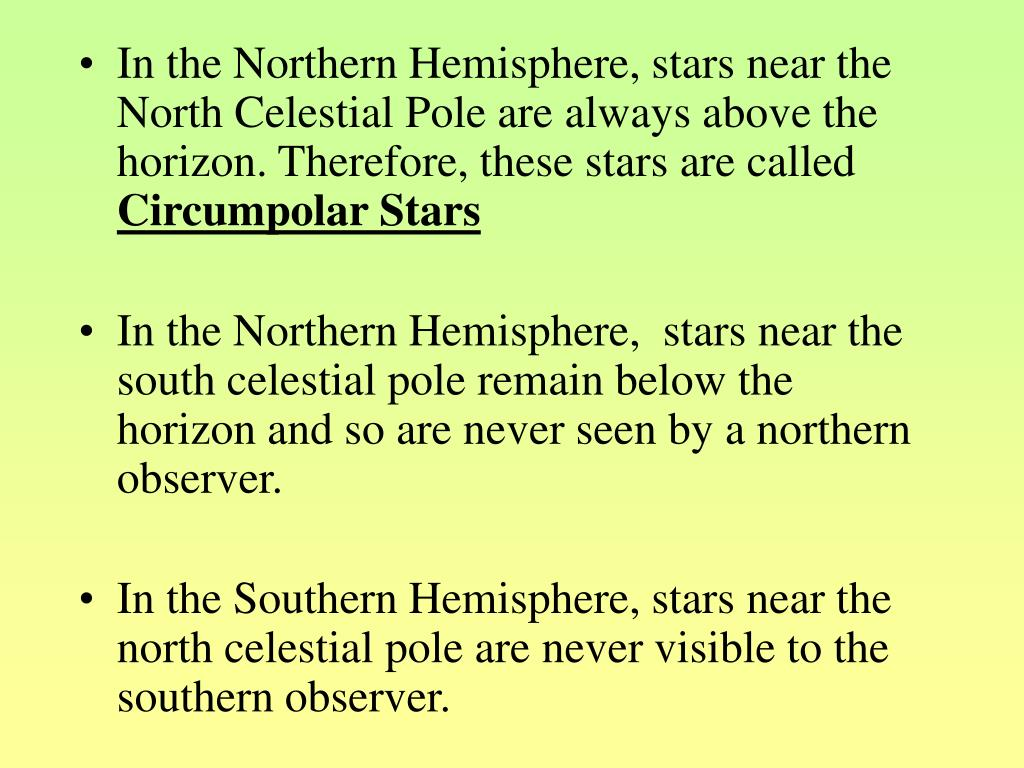 In the Northern Hemisphere, stars near the North Celestial Pole are always above the horizon. Therefore, these stars are called