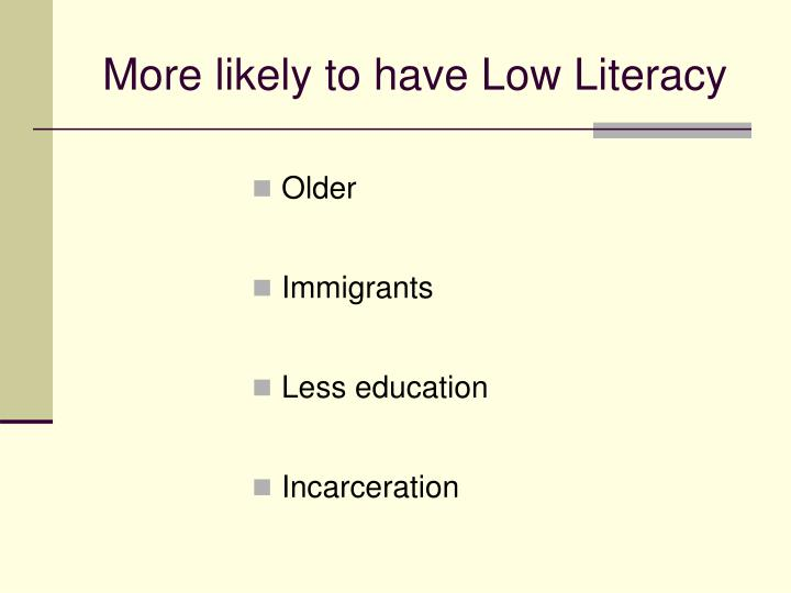 More likely to have Low Literacy