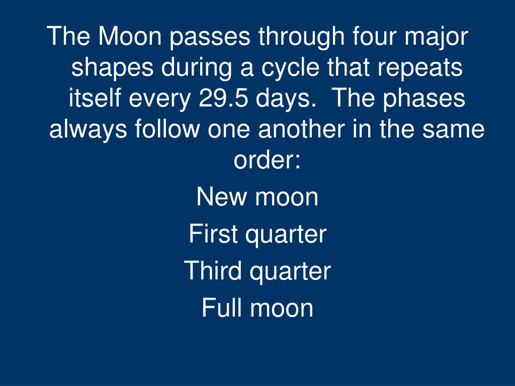 The Moon passes through four major shapes during a cycle that repeats itself every 29.5 days. The phases always follow one another in the same order: