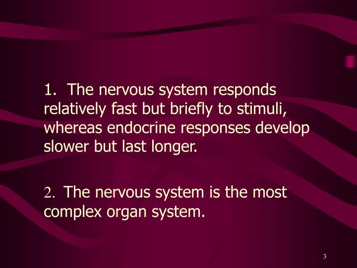 1.  The nervous system responds relatively fast but briefly to stimuli, whereas endocrine responses...