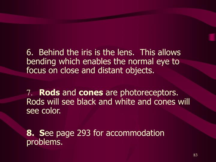 6.  Behind the iris is the lens.  This allows bending which enables the normal eye to focus on close and distant objects.