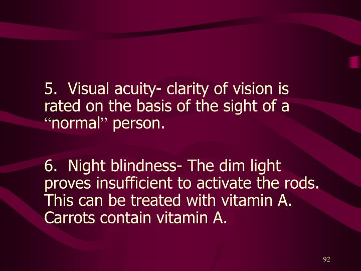 5.  Visual acuity- clarity of vision is rated on the basis of the sight of a
