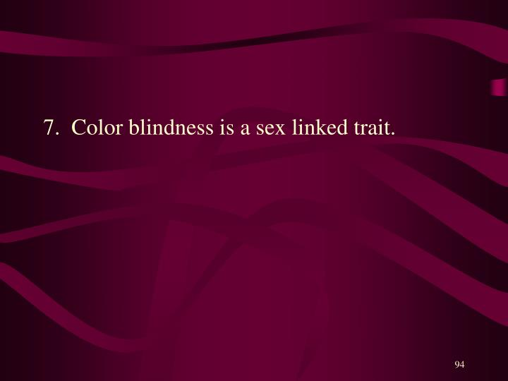 7.  Color blindness is a sex linked trait.